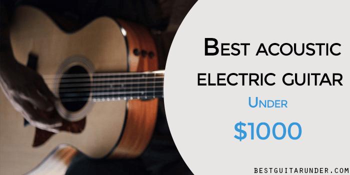 Best Acoustic-Electric Guitar Under 1000